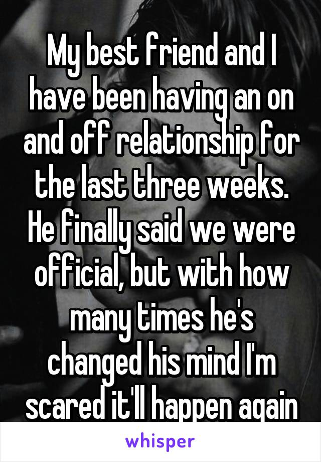 My best friend and I have been having an on and off relationship for the last three weeks. He finally said we were official, but with how many times he's changed his mind I'm scared it'll happen again