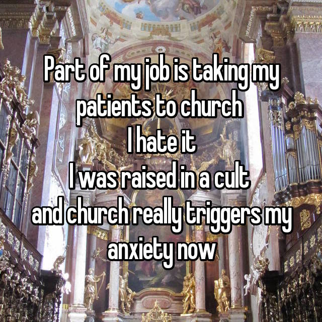 Part of my job is taking my patients to church  I hate it I was raised in a cult  and church really triggers my anxiety now