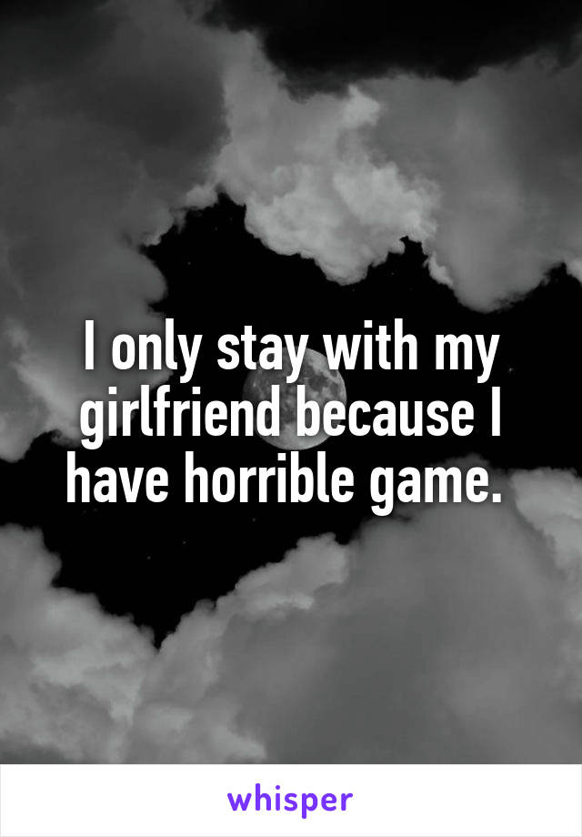 I only stay with my girlfriend because I have horrible game.