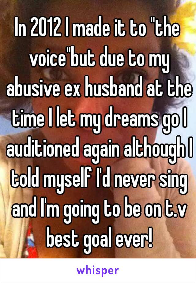 """In 2012 I made it to """"the voice""""but due to my abusive ex husband at the time I let my dreams go I auditioned again although I told myself I'd never sing and I'm going to be on t.v best goal ever!"""