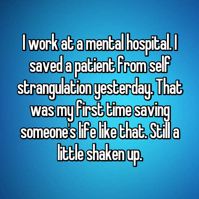 I work at a mental hospital. I saved a patient from self strangulation yesterday. That was my first time saving someone's life like that. Still a little shaken up.