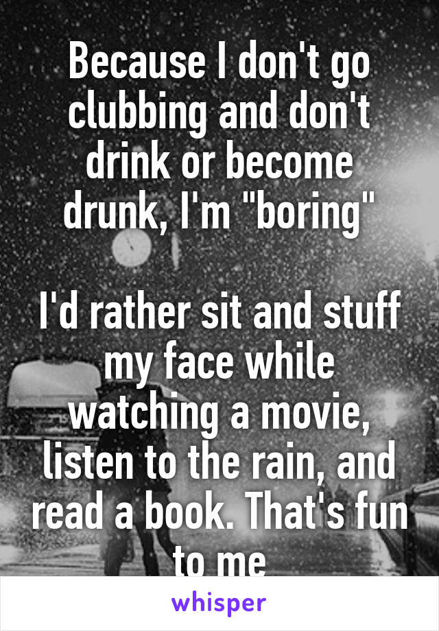 "Because I don't go clubbing and don't drink or become drunk, I'm ""boring""  I'd rather sit and stuff my face while watching a movie, listen to the rain, and read a book. That's fun to me"