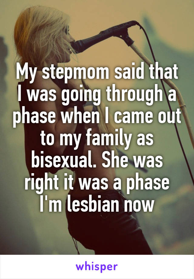 My stepmom said that I was going through a phase when I came out to my family as bisexual. She was right it was a phase I'm lesbian now
