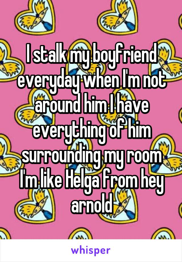 I stalk my boyfriend everyday when I'm not around him I have everything of him surrounding my room I'm like Helga from hey arnold
