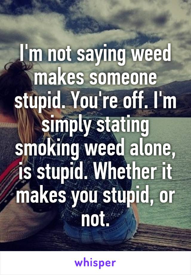 Iu0027m Not Saying Weed Makes Someone Stupid. Youu0027re Off. Iu0027m Simply Stating  Smoking Weed Alone ...