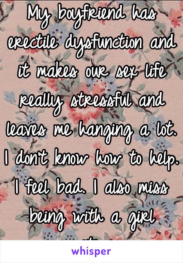 My boyfriend has erectile dysfunction and it makes our sex life really stressful and leaves me hanging a lot. I don't know how to help. I feel bad. I also miss being with a girl sometimes.