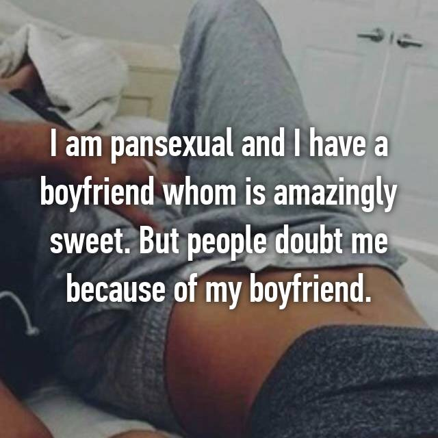 I am pansexual and I have a boyfriend whom is amazingly sweet. But people doubt me because of my boyfriend.