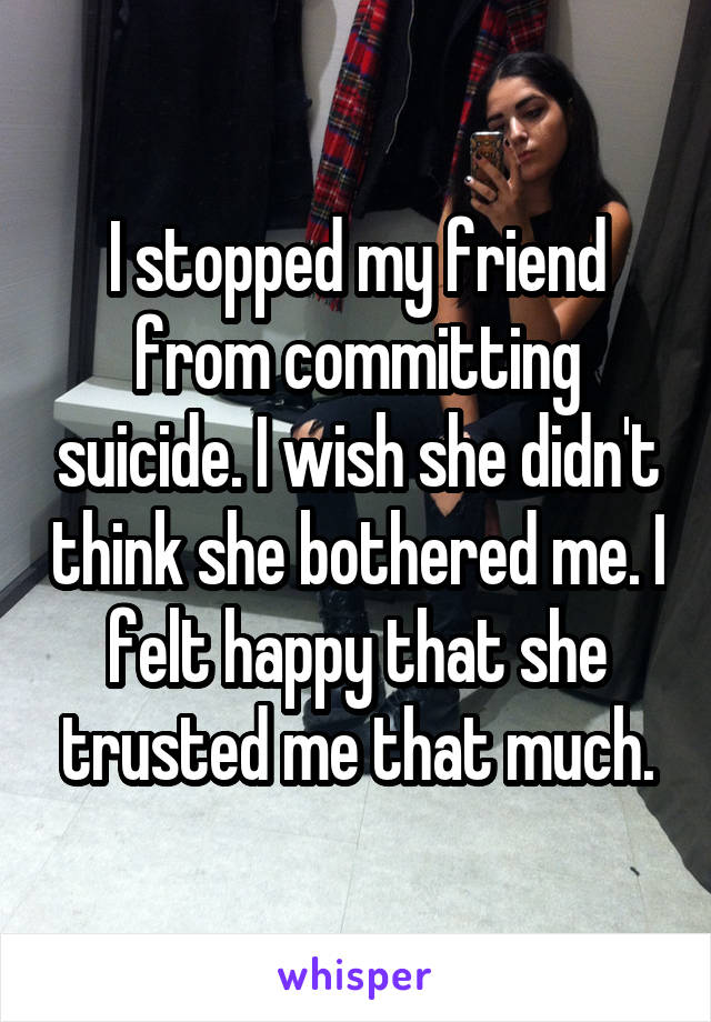 I stopped my friend from committing suicide. I wish she didn't think she bothered me. I felt happy that she trusted me that much.