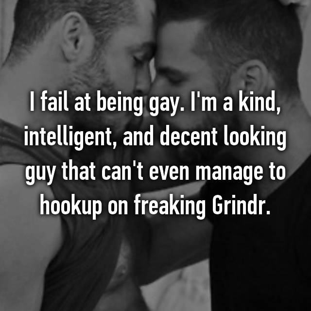I fail at being gay. I'm a kind, intelligent, and decent looking guy that can't even manage to hookup on freaking Grindr.