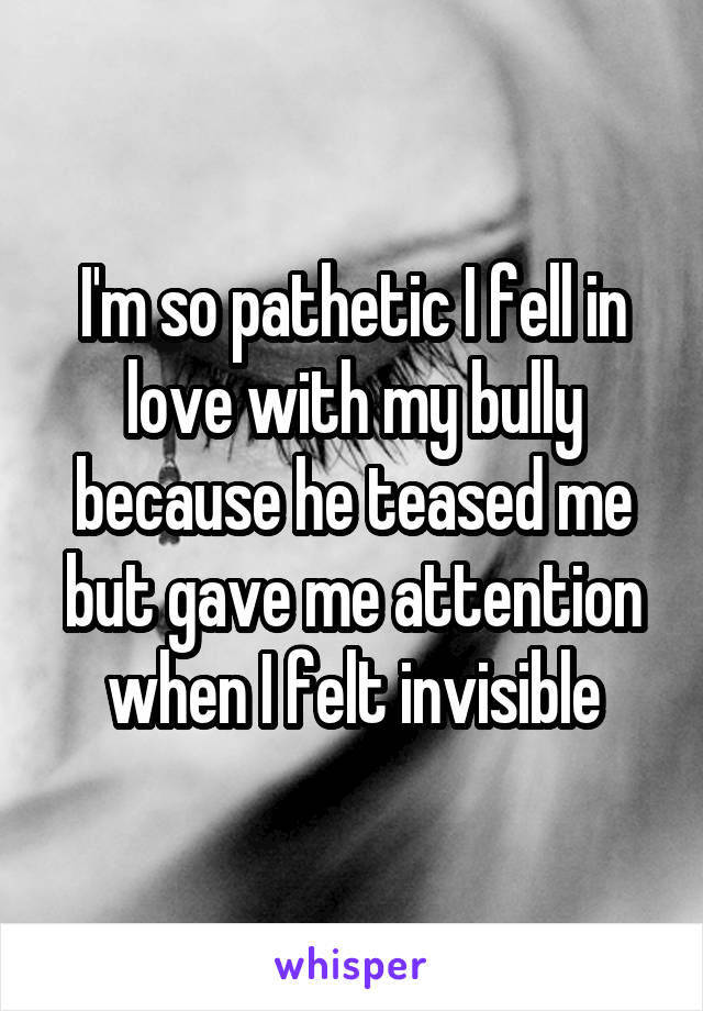 I'm so pathetic I fell in love with my bully because he teased me but gave me attention when I felt invisible