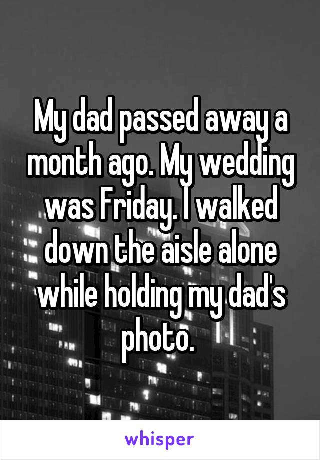 My dad passed away a month ago. My wedding was Friday. I walked down the aisle alone while holding my dad's photo.