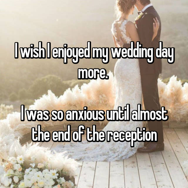 I wish I enjoyed my wedding day more.   I was so anxious until almost the end of the reception