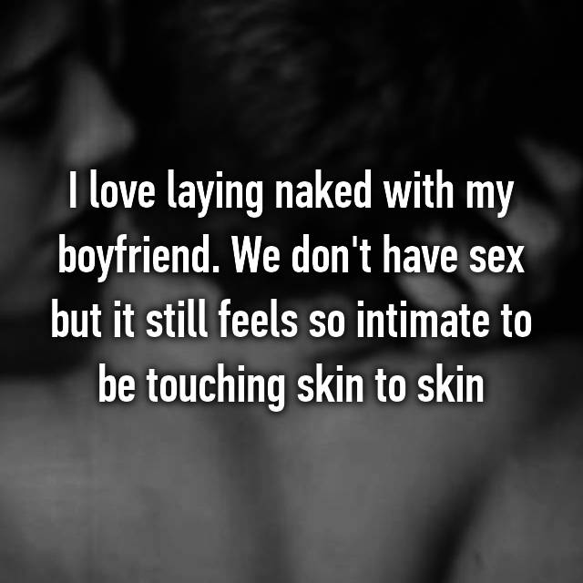 I love laying naked with my boyfriend. We don't have sex but it still feels so intimate to be touching skin to skin