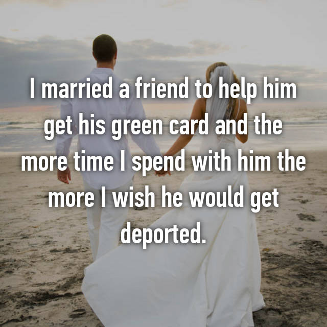I married a friend to help him get his green card and the more time I spend with him the more I wish he would get deported.
