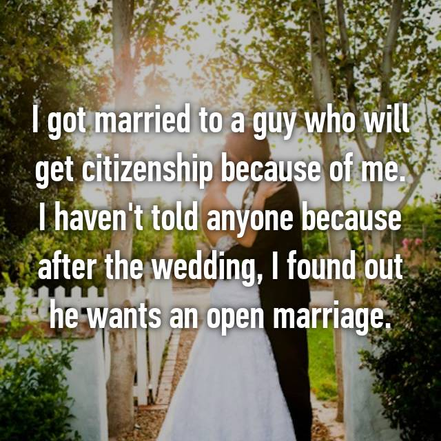 I got married to a guy who will get citizenship because of me. I haven't told anyone because after the wedding, I found out he wants an open marriage.