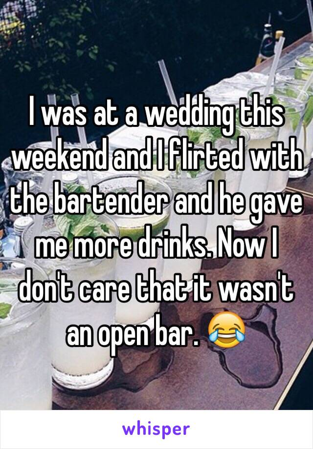I was at a wedding this weekend and I flirted with the bartender and he gave me more drinks. Now I don't care that it wasn't an open bar. 😂