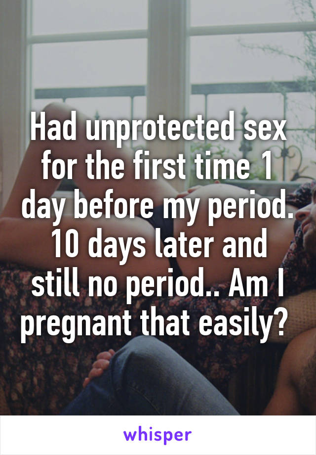 I had unprotected sex before my period