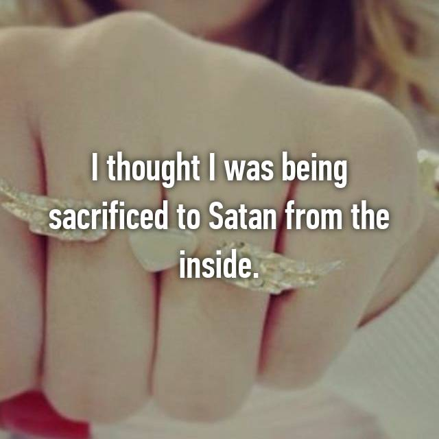I thought I was being sacrificed to Satan from the inside.