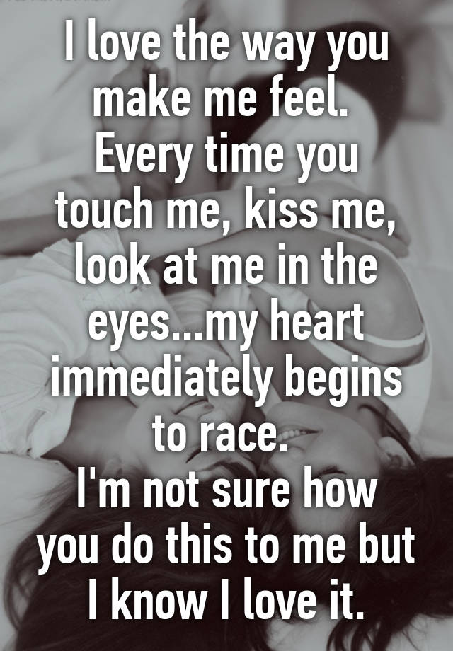 Delightful I Love The Way You Make Me Feel. Every Time You Touch Me, Kiss Me, Look At  Me In The Eyes...my Heart Immediately Begins To Race.