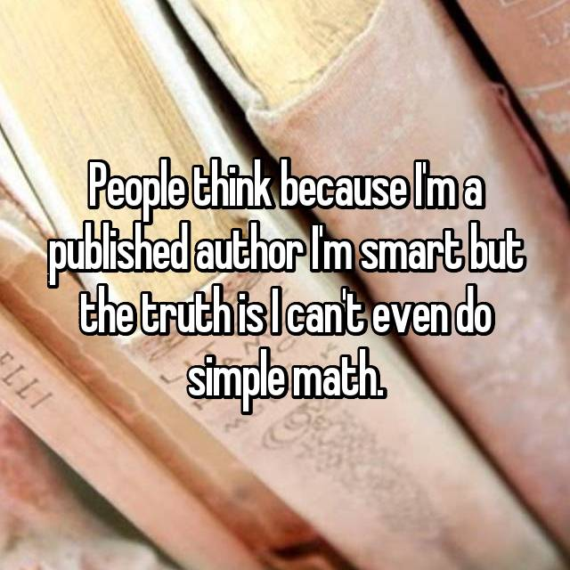 People think because I'm a published author I'm smart but the truth is I can't even do simple math.