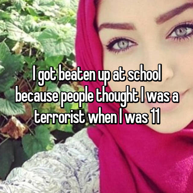 I got beaten up at school because people thought I was a terrorist when I was 11