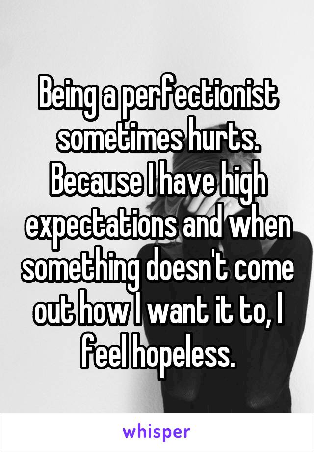 Being a perfectionist sometimes hurts. Because I have high expectations and when something doesn't come out how I want it to, I feel hopeless.