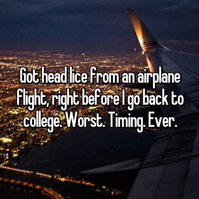 Got head lice from an airplane flight, right before I go back to college. Worst. Timing. Ever.