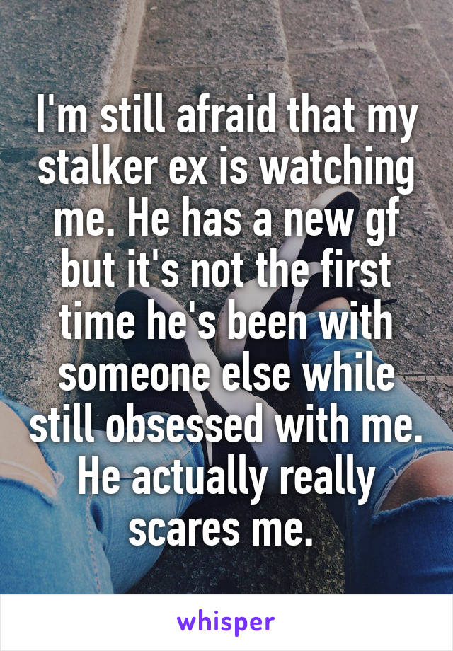 I'm still afraid that my stalker ex is watching me. He has a new gf but it's not the first time he's been with someone else while still obsessed with me. He actually really scares me.