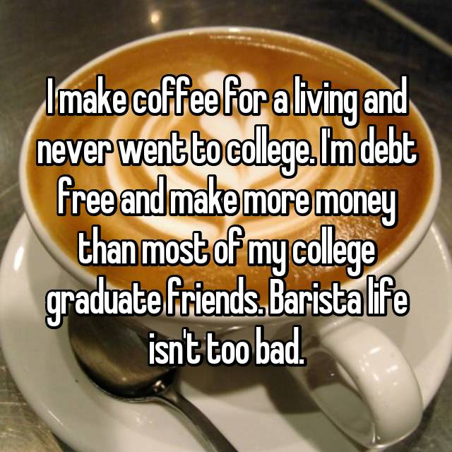 I make coffee for a living and never went to college. I'm debt free and make more money than most of my college graduate friends. Barista life isn't too bad.