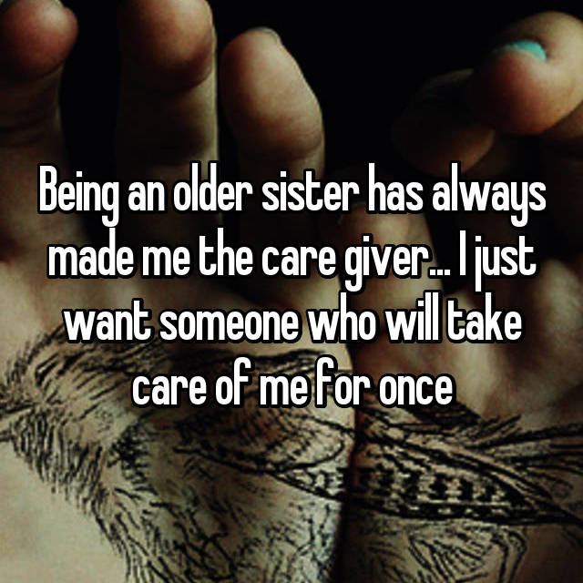 Being an older sister has always made me the care giver... I just want someone who will take care of me for once