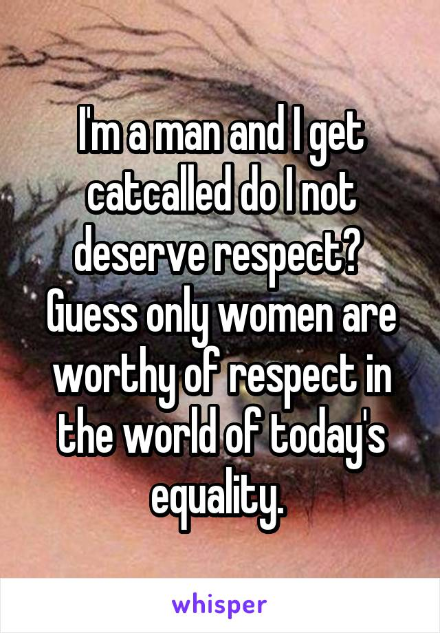 I'm a man and I get catcalled do I not deserve respect?  Guess only women are worthy of respect in the world of today's equality.