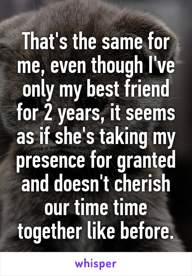 That's the same for me, even though I've only my best friend