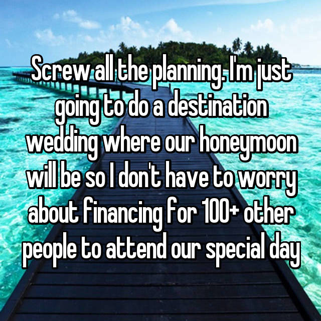 Screw all the planning. I'm just going to do a destination wedding where our honeymoon will be so I don't have to worry about financing for 100+ other people to attend our special day