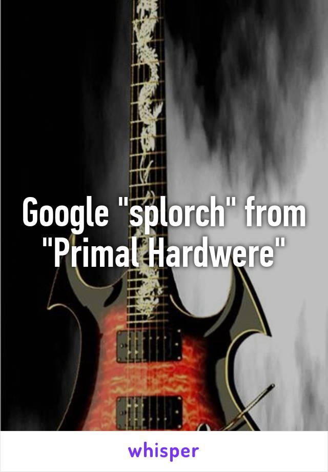 Google Splorch From Primal Hardwere Schroef je de kwaliteit een beetje teveel op, dan wordt het te zwaar. whisper