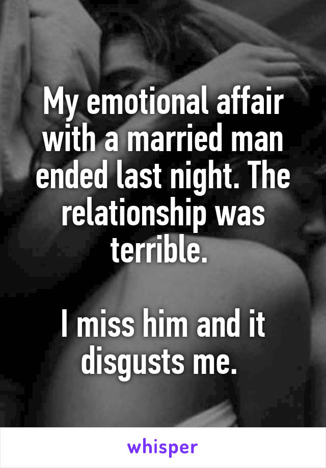 My emotional affair with a married man ended last night. The relationship was terrible.   I miss him and it disgusts me.