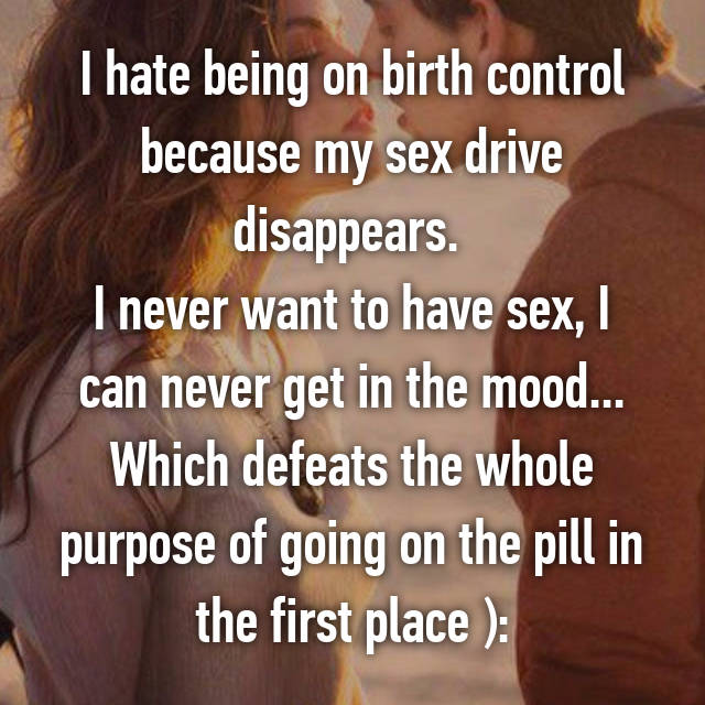 I hate being on birth control because my sex drive disappears.  I never want to have sex, I can never get in the mood... Which defeats the whole purpose of going on the pill in the first place ):
