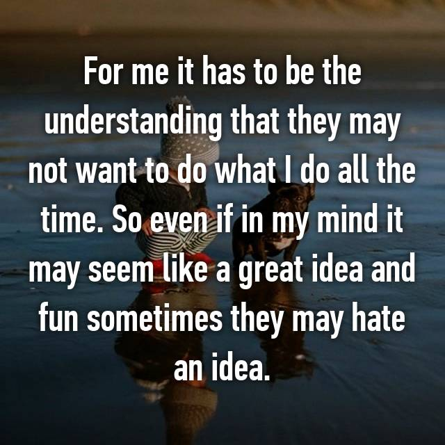 For me it has to be the understanding that they may not want to do what I do all the time. So even if in my mind it may seem like a great idea and fun sometimes they may hate an idea.