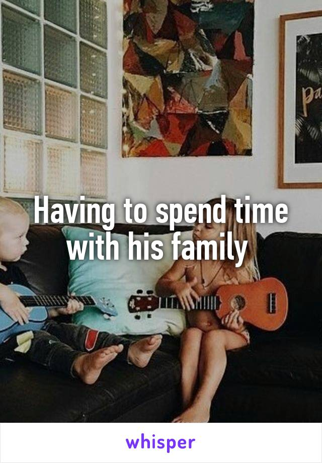 Having to spend time with his family