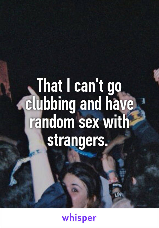 That I can't go clubbing and have random sex with strangers.