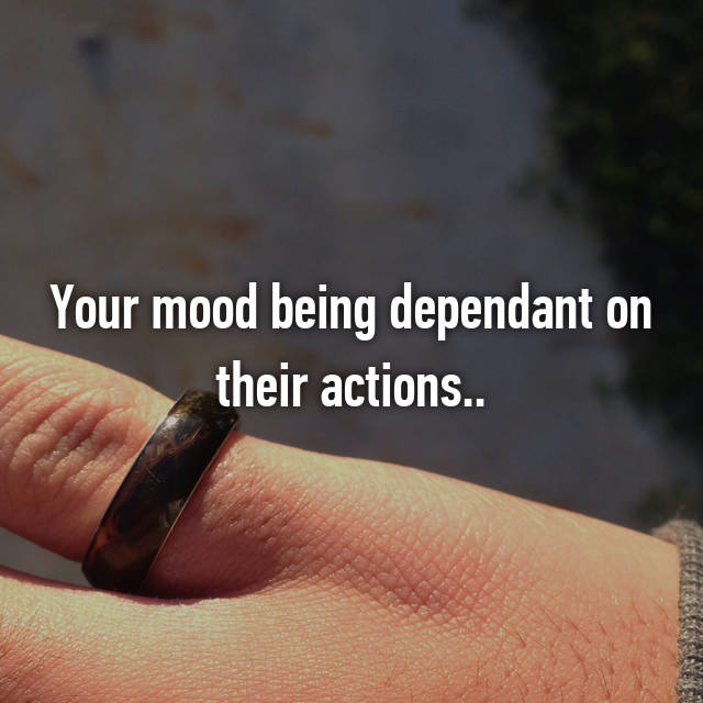 Your mood being dependant on their actions..