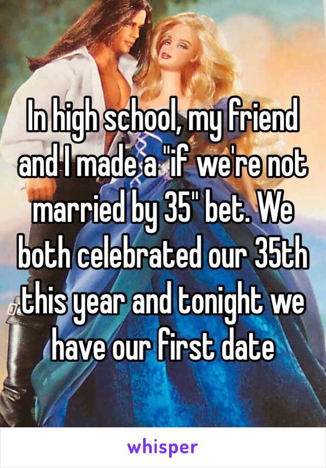 """In high school, my friend and I made a """"if we're not married by 35"""" bet. We both celebrated our 35th this year and tonight we have our first date"""