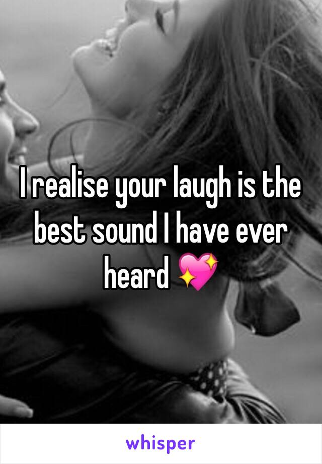I realise your laugh is the best sound I have ever heard 💖
