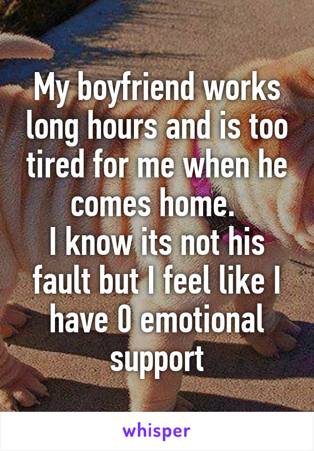 My boyfriend works long hours and is too tired for me when he comes home.  I know its not his fault but I feel like I have 0 emotional support
