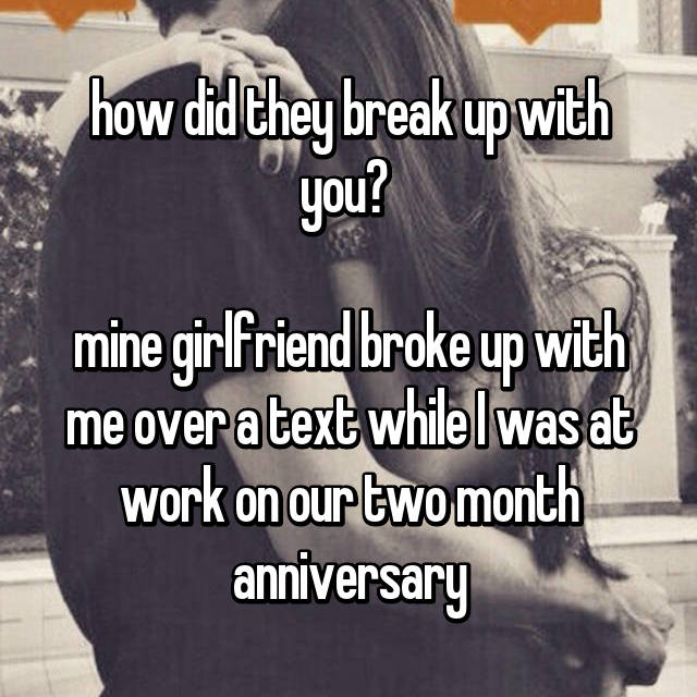 how did they break up with you?   mine girlfriend broke up with me over a text while I was at work on our two month anniversary