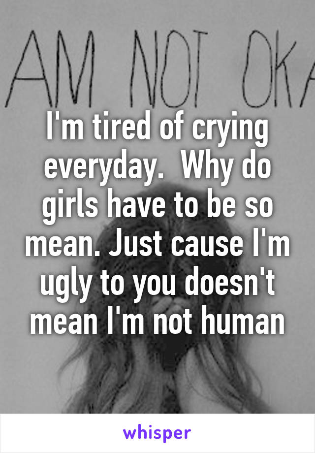 I'm tired of crying everyday.  Why do girls have to be so mean. Just cause I'm ugly to you doesn't mean I'm not human