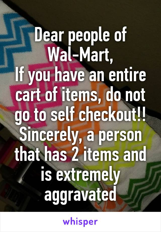 Dear people of Wal-Mart, If you have an entire cart of items, do not go to self checkout!! Sincerely, a person that has 2 items and is extremely aggravated