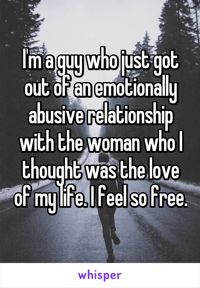 I'm a guy who just got out of an emotionally abusive relationship with the woman who I thought was the love of my life. I feel so free.