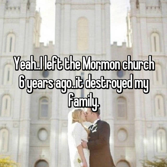 Yeah..I left the Mormon church 6 years ago..it destroyed my family.