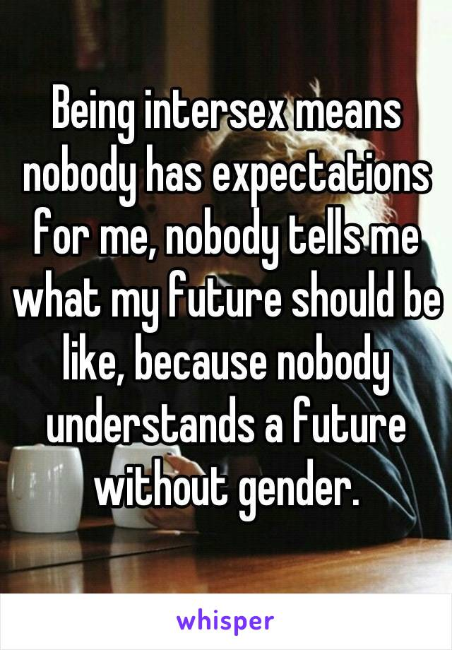 Being intersex means nobody has expectations for me, nobody tells me what my future should be like, because nobody understands a future without gender.