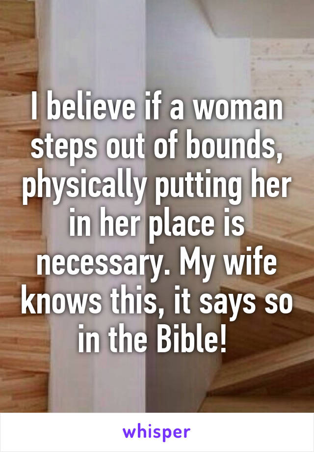 I believe if a woman steps out of bounds, physically putting her in her place is necessary. My wife knows this, it says so in the Bible!